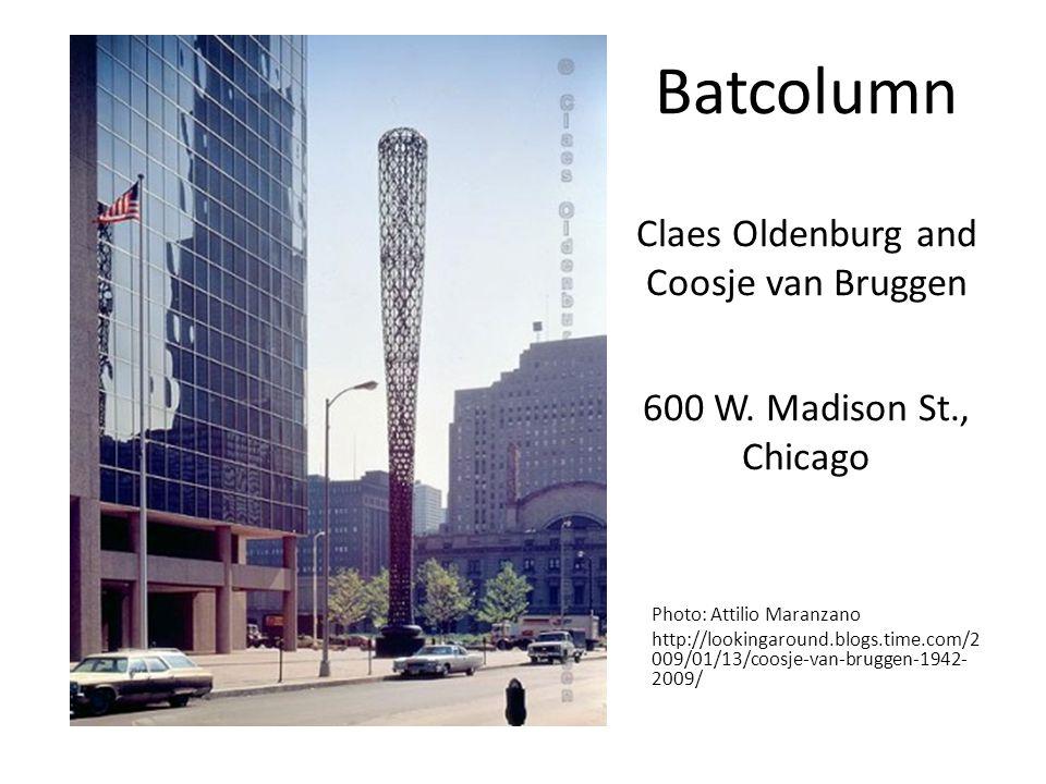 Batcolumn Claes Oldenburg and Coosje van Bruggen 600 W. Madison St., Chicago Photo: Attilio Maranzano http://lookingaround.blogs.time.com/2 009/01/13/