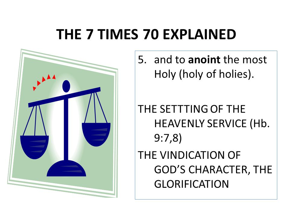 5.and to anoint the most Holy (holy of holies). THE SETTTING OF THE HEAVENLY SERVICE (Hb. 9:7,8) THE VINDICATION OF GOD'S CHARACTER, THE GLORIFICATION