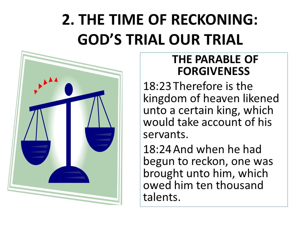 THE PARABLE OF FORGIVENESS 18:23Therefore is the kingdom of heaven likened unto a certain king, which would take account of his servants. 18:24And whe