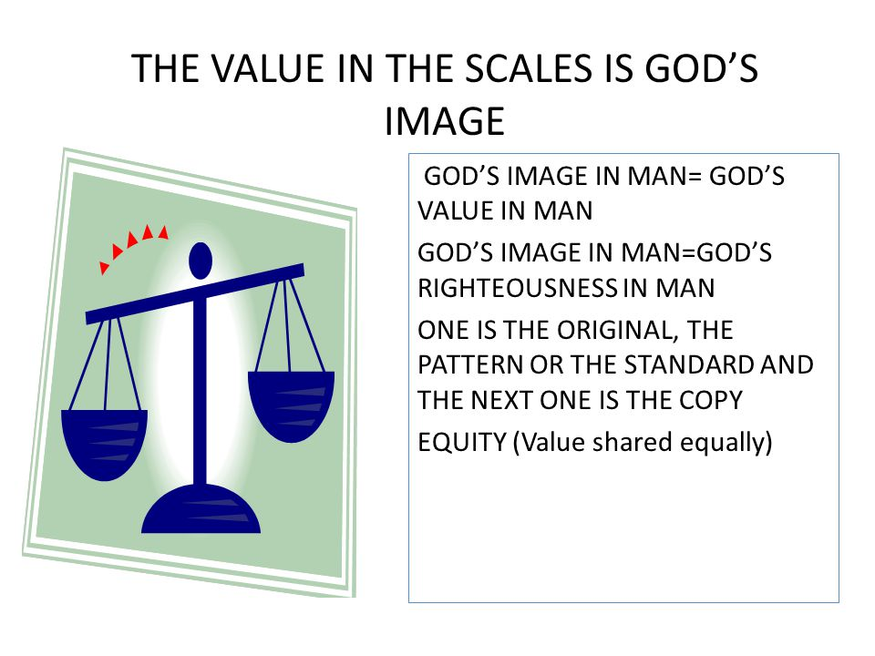 GOD'S IMAGE IN MAN= GOD'S VALUE IN MAN GOD'S IMAGE IN MAN=GOD'S RIGHTEOUSNESS IN MAN ONE IS THE ORIGINAL, THE PATTERN OR THE STANDARD AND THE NEXT ONE