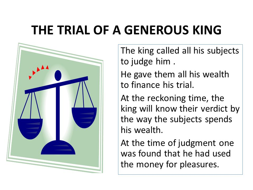 The king called all his subjects to judge him. He gave them all his wealth to finance his trial. At the reckoning time, the king will know their verdi