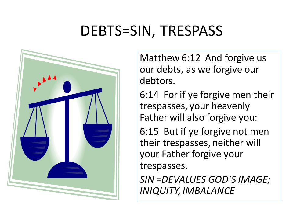 Matthew 6:12 And forgive us our debts, as we forgive our debtors. 6:14 For if ye forgive men their trespasses, your heavenly Father will also forgive