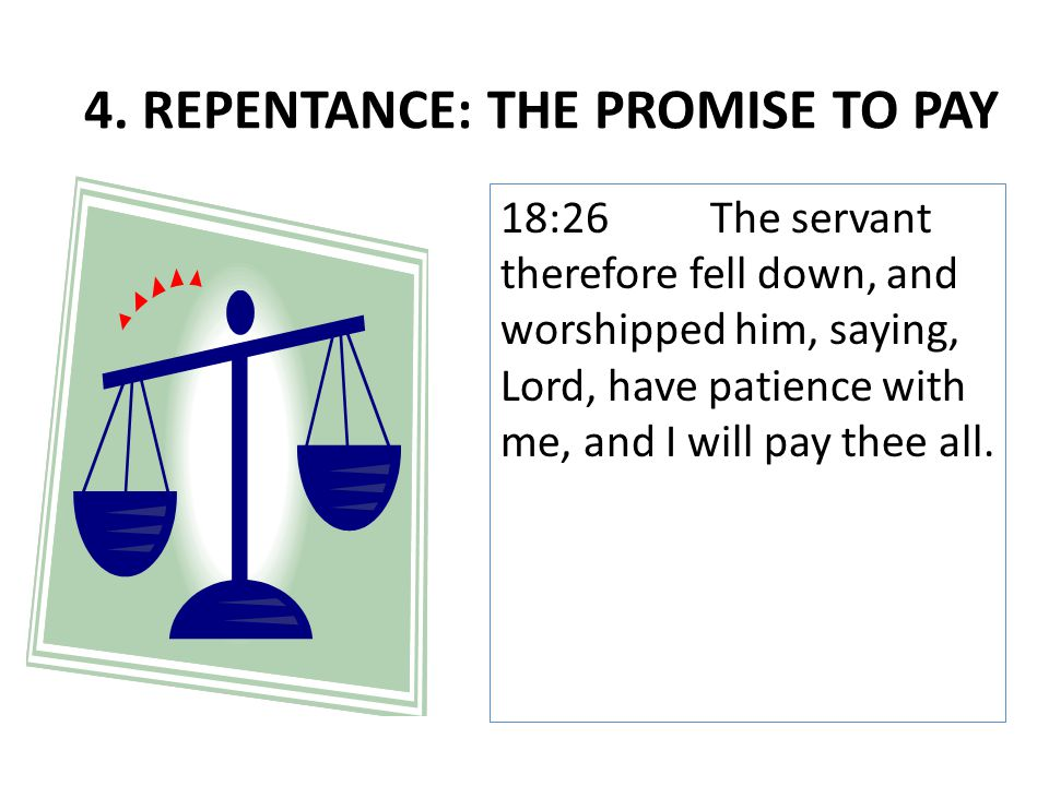 18:26The servant therefore fell down, and worshipped him, saying, Lord, have patience with me, and I will pay thee all. 4. REPENTANCE: THE PROMISE TO