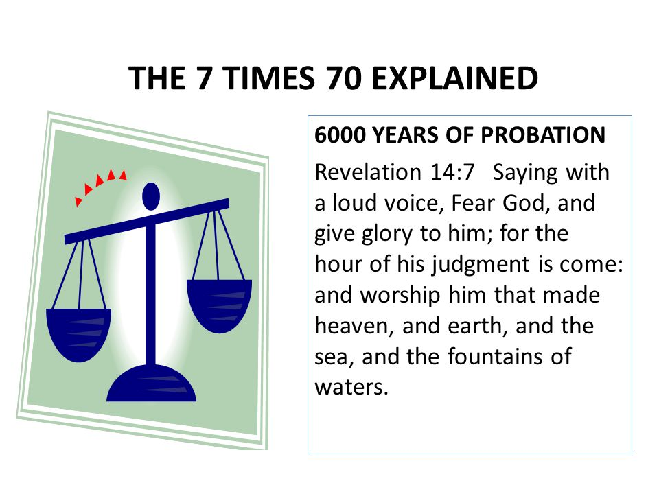 6000 YEARS OF PROBATION Revelation 14:7 Saying with a loud voice, Fear God, and give glory to him; for the hour of his judgment is come: and worship h