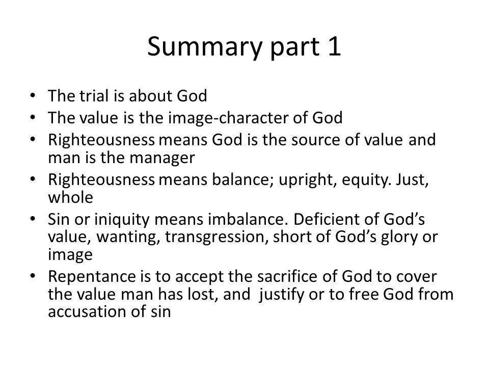 Summary part 1 The trial is about God The value is the image-character of God Righteousness means God is the source of value and man is the manager Ri