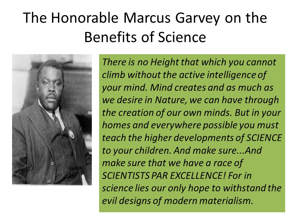 The Honorable Marcus Garvey on the Benefits of Science There is no Height that which you cannot climb without the active intelligence of your mind. Mi