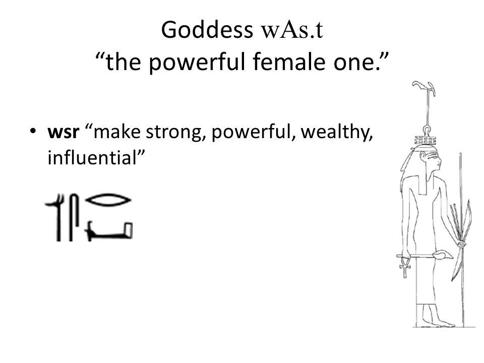 "Goddess wAs.t ""the powerful female one."" wsr ""make strong, powerful, wealthy, influential"""