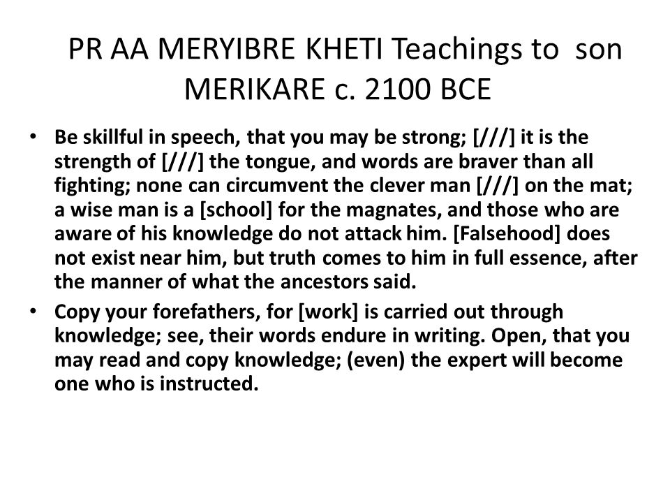 PR AA MERYIBRE KHETI Teachings to son MERIKARE c. 2100 BCE Be skillful in speech, that you may be strong; [///] it is the strength of [///] the tongue