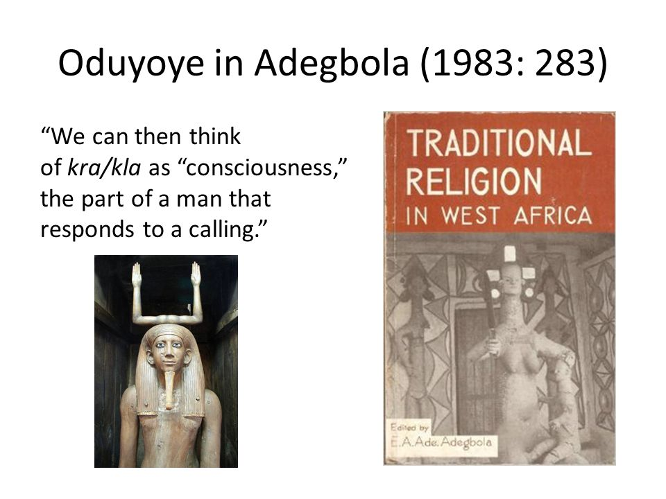 "Oduyoye in Adegbola (1983: 283) ""We can then think of kra/kla as ""consciousness,"" the part of a man that responds to a calling."""