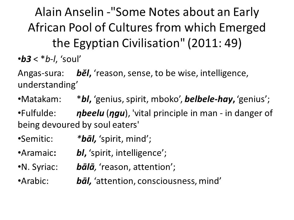 Alain Anselin - Some Notes about an Early African Pool of Cultures from which Emerged the Egyptian Civilisation (2011: 49) b3 < *b-l, 'soul' Angas-sura: bĕl, 'reason, sense, to be wise, intelligence, understanding' Matakam: *bl, 'genius, spirit, mboko', belbele-hay, 'genius'; Fulfulde: ηbeelu (ηgu), vital principle in man - in danger of being devoured by soul eaters Semitic: *bāl, 'spirit, mind'; Aramaic: bl, 'spirit, intelligence'; N.
