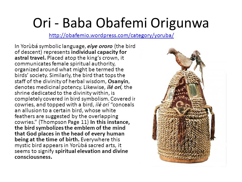 Ori - Baba Obafemi Origunwa In Yorùbá symbolic language, eiye ororo (the bird of descent) represents individual capacity for astral travel. Placed ato