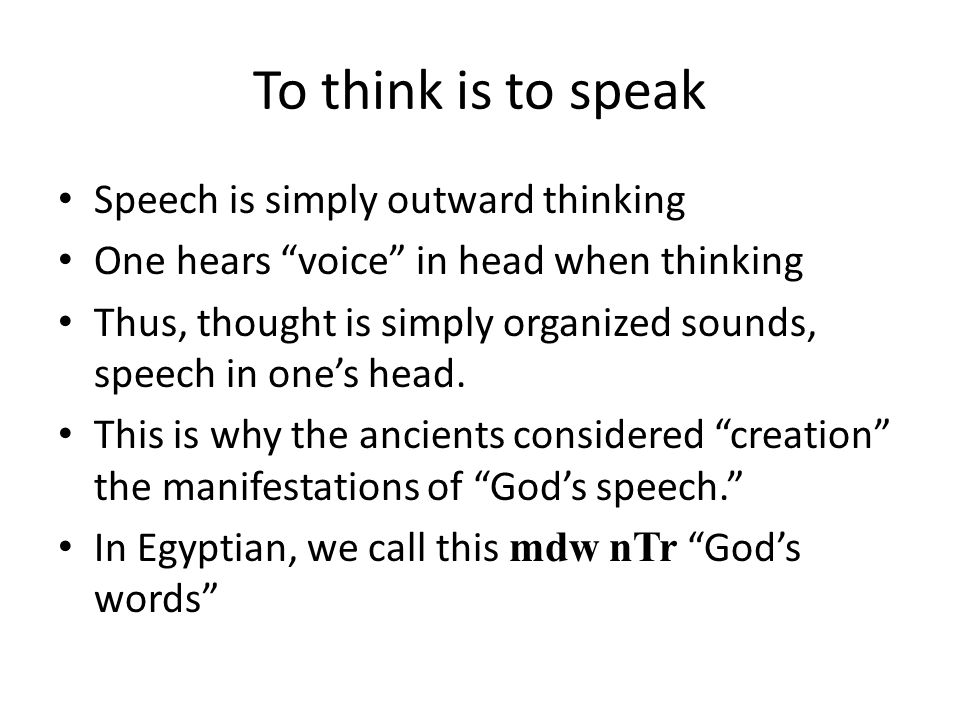 "To think is to speak Speech is simply outward thinking One hears ""voice"" in head when thinking Thus, thought is simply organized sounds, speech in one"
