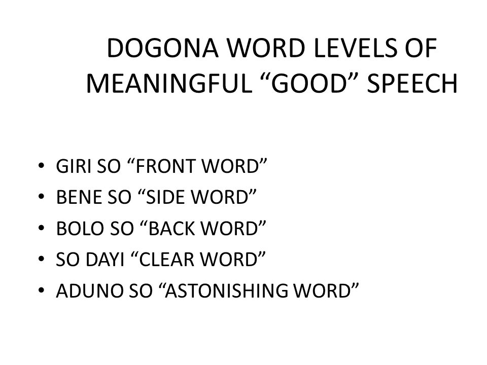 "DOGONA WORD LEVELS OF MEANINGFUL ""GOOD"" SPEECH GIRI SO ""FRONT WORD"" BENE SO ""SIDE WORD"" BOLO SO ""BACK WORD"" SO DAYI ""CLEAR WORD"" ADUNO SO ""ASTONISHING"