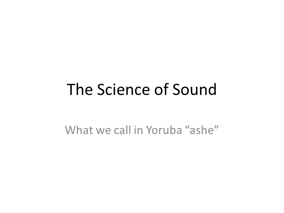 "The Science of Sound What we call in Yoruba ""ashe"""