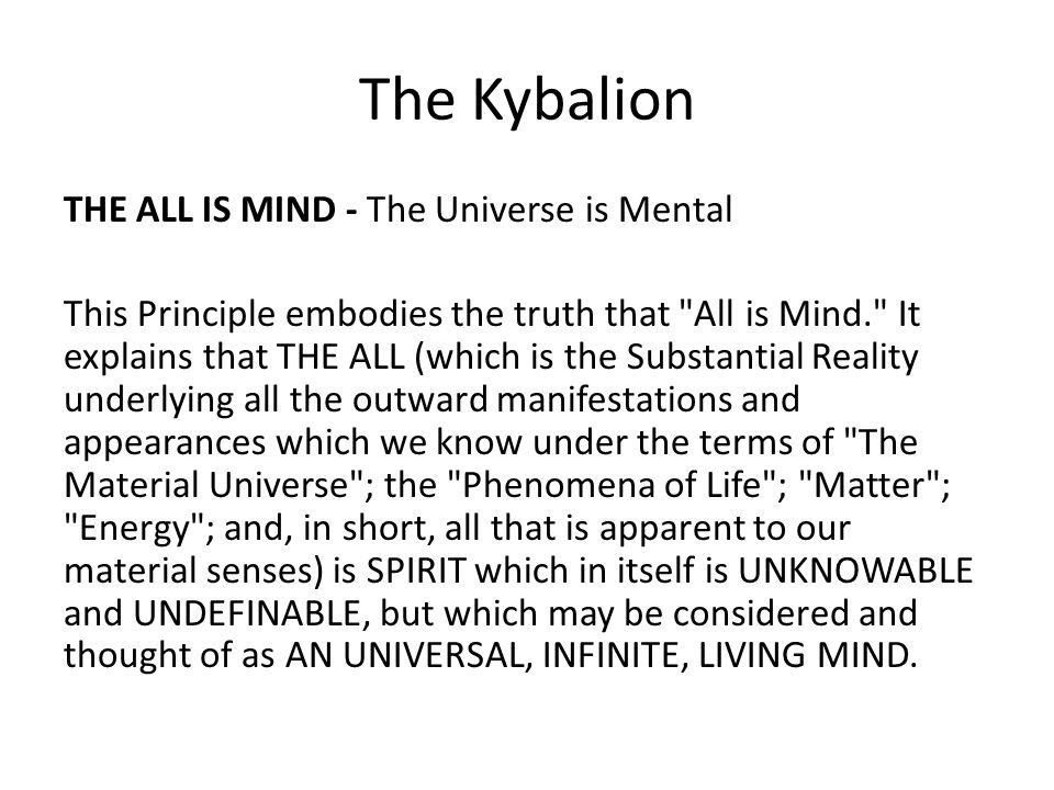 The Kybalion THE ALL IS MIND - The Universe is Mental This Principle embodies the truth that