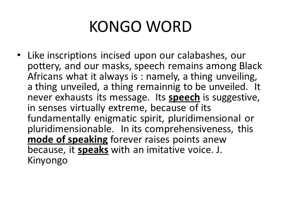 KONGO WORD Like inscriptions incised upon our calabashes, our pottery, and our masks, speech remains among Black Africans what it always is : namely,