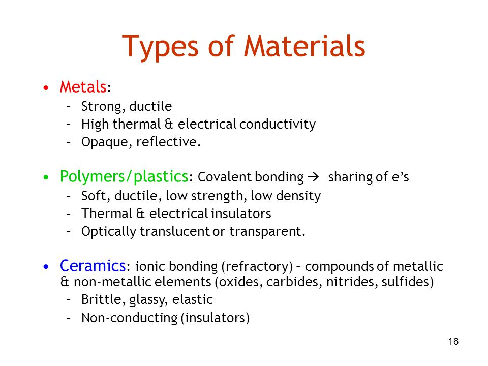 16 Types of Materials Metals : –Strong, ductile –High thermal & electrical conductivity –Opaque, reflective. Polymers/plastics : Covalent bonding  sh