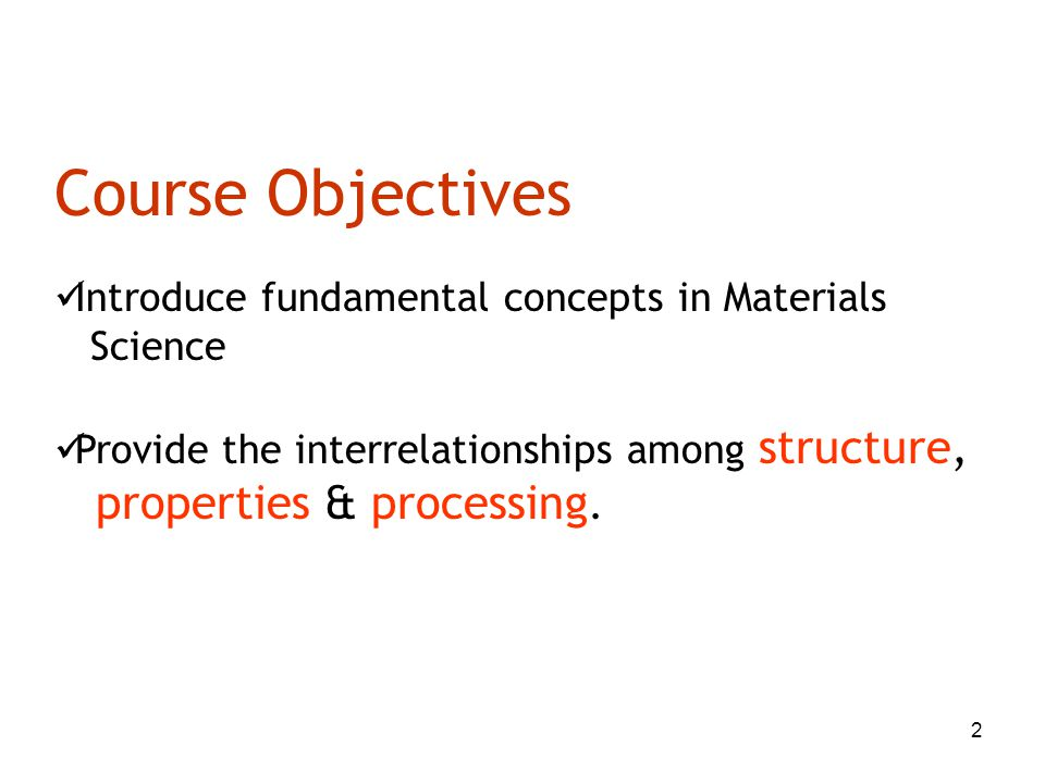 2 Course Objectives Introduce fundamental concepts in Materials Science Provide the interrelationships among structure, properties & processing.