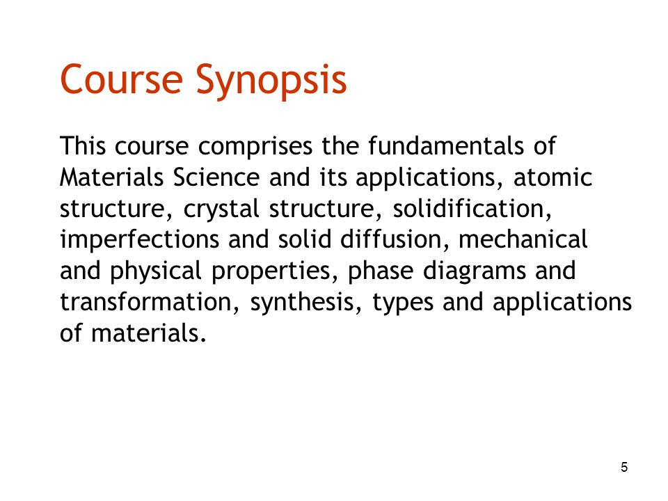 5 Course Synopsis This course comprises the fundamentals of Materials Science and its applications, atomic structure, crystal structure, solidificatio