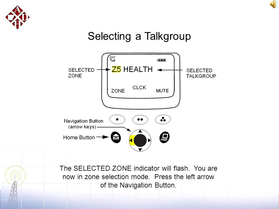 Selecting a Talkgroup Press the softkey under ZONE to enter the zone selection mode. (yellow highlight)