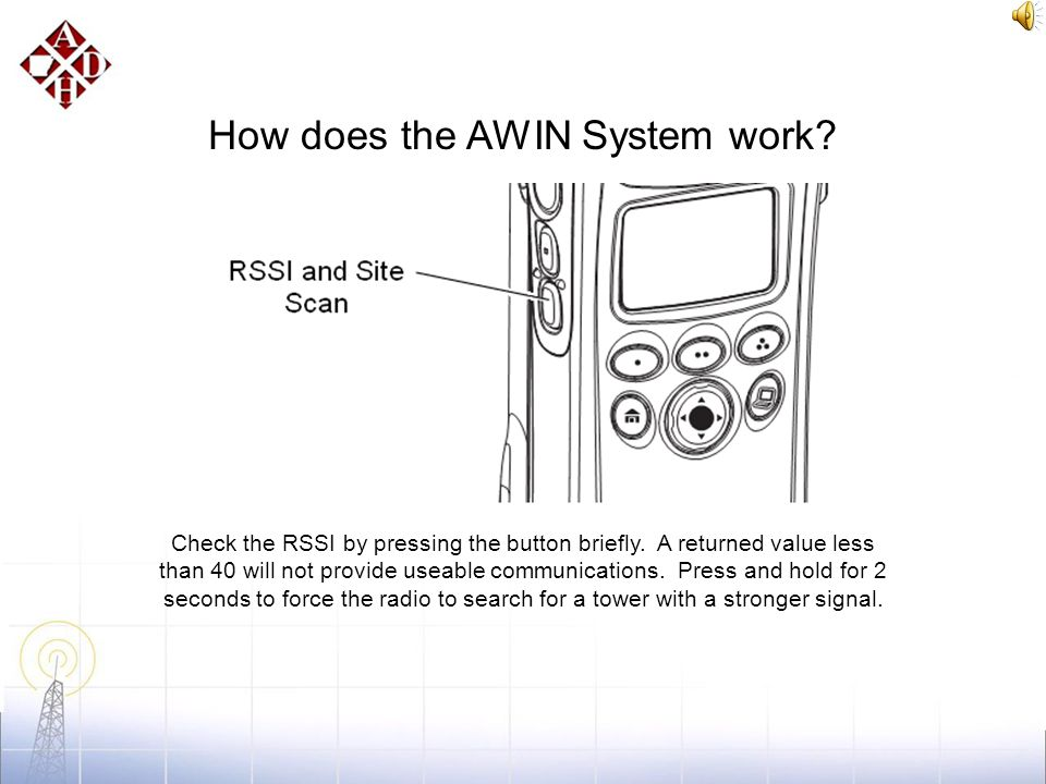 How does the AWIN System work? Sometimes you might be in a location that is not served well by the AWIN towers. To correct this problem, move to a dif