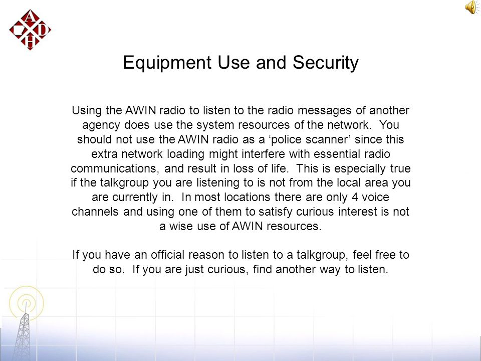 Equipment Use and Security The AWIN radios in use by ADH can listen and talk to the State Police Dispatch operations. A radio in the wrong hands can d