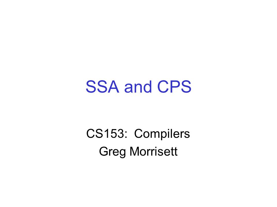 SSA and CPS CS153: Compilers Greg Morrisett