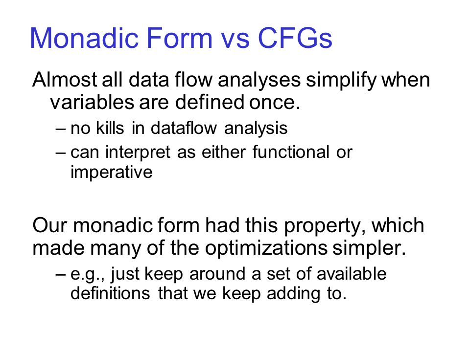 Monadic Form vs CFGs Almost all data flow analyses simplify when variables are defined once. –no kills in dataflow analysis –can interpret as either f