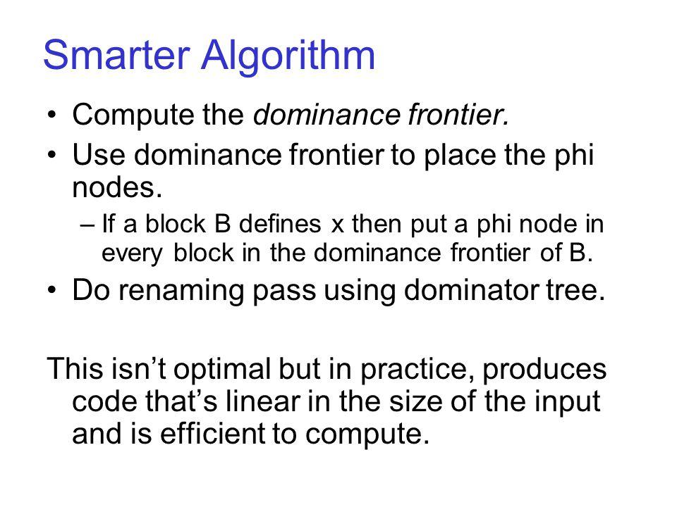 Smarter Algorithm Compute the dominance frontier. Use dominance frontier to place the phi nodes.