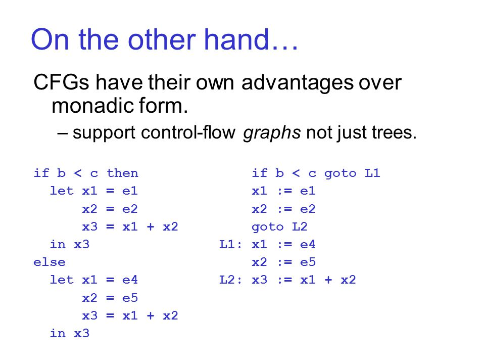 On the other hand… CFGs have their own advantages over monadic form. –support control-flow graphs not just trees. if b < c then if b < c goto L1 let x