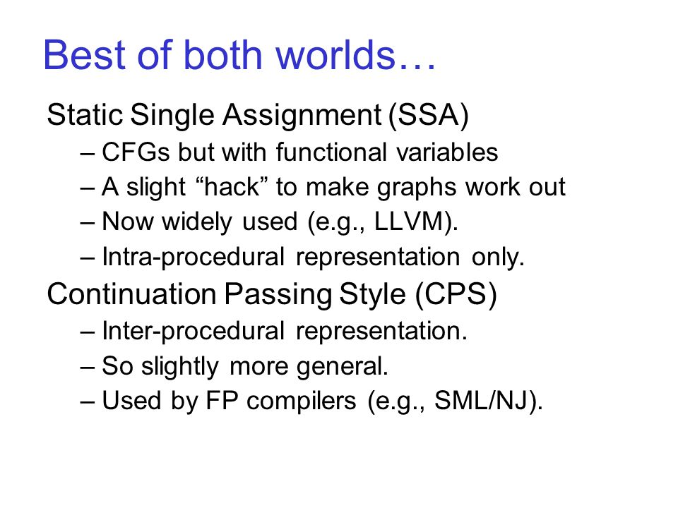 Best of both worlds… Static Single Assignment (SSA) –CFGs but with functional variables –A slight hack to make graphs work out –Now widely used (e.g., LLVM).