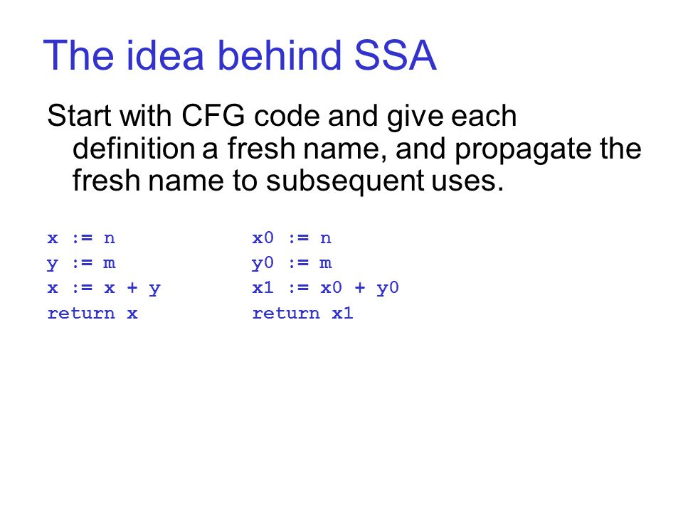 The idea behind SSA Start with CFG code and give each definition a fresh name, and propagate the fresh name to subsequent uses.