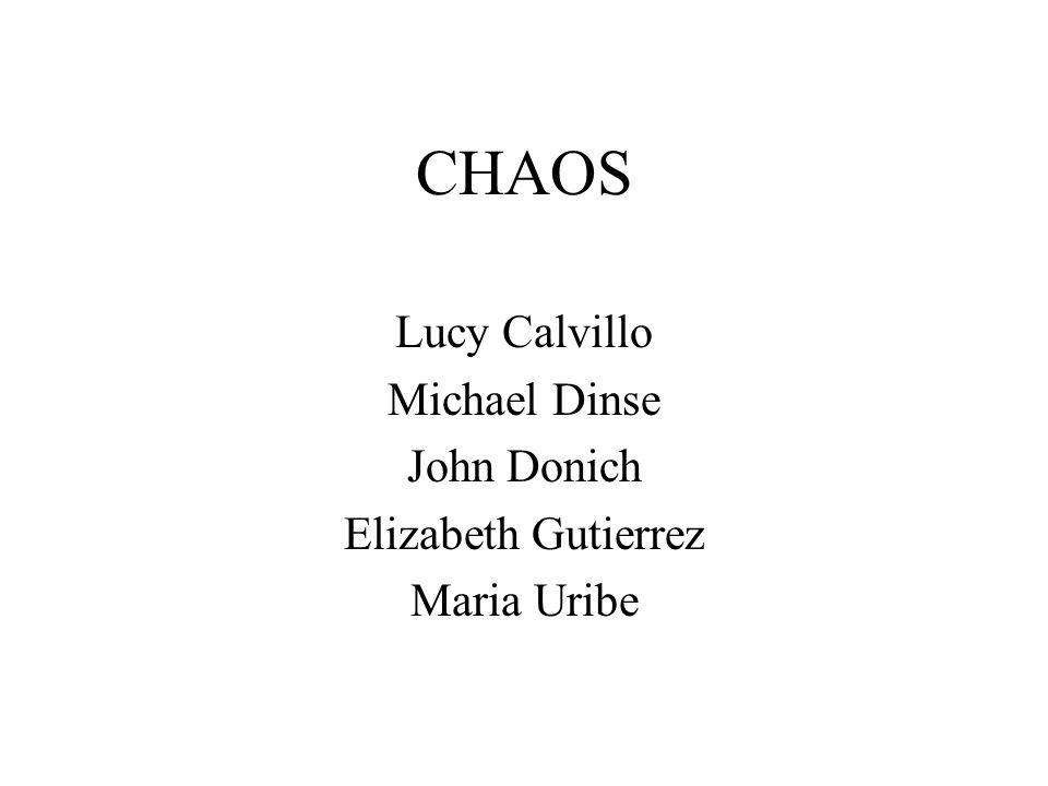 CHAOS Lucy Calvillo Michael Dinse John Donich Elizabeth Gutierrez Maria Uribe
