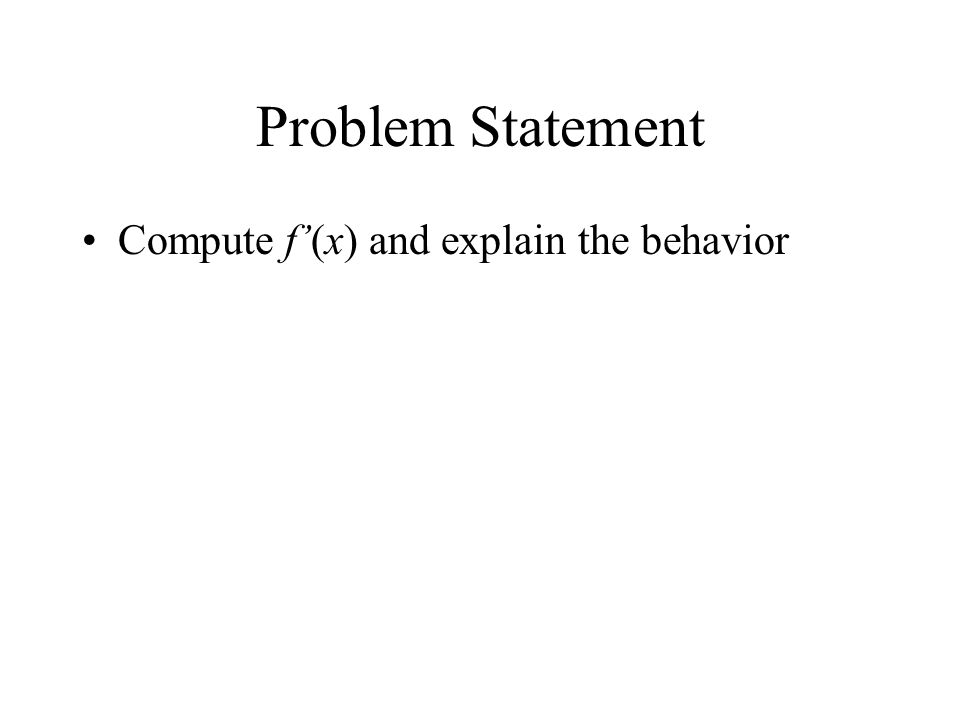 Problem Statement Compute f'(x) and explain the behavior