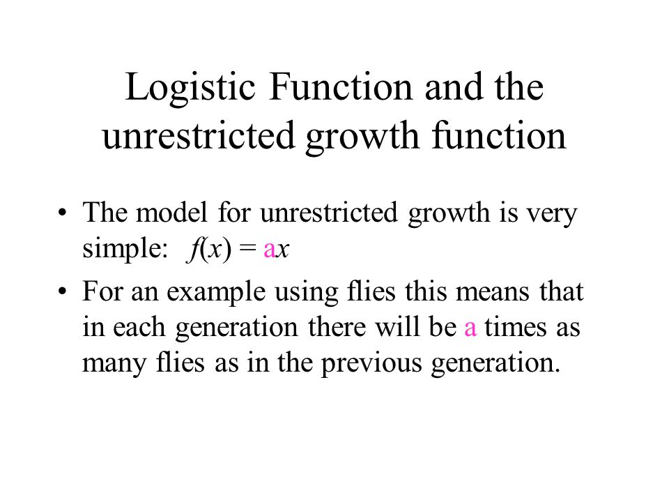 Logistic Function and the unrestricted growth function The model for unrestricted growth is very simple:f(x) = ax For an example using flies this means that in each generation there will be a times as many flies as in the previous generation.