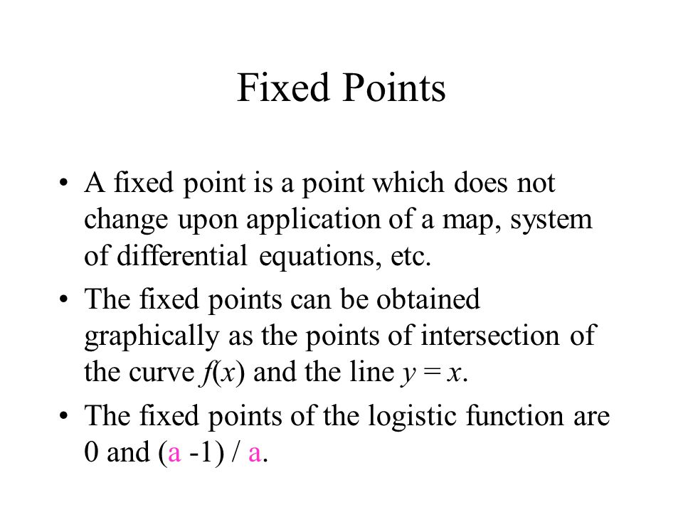 Fixed Points A fixed point is a point which does not change upon application of a map, system of differential equations, etc.