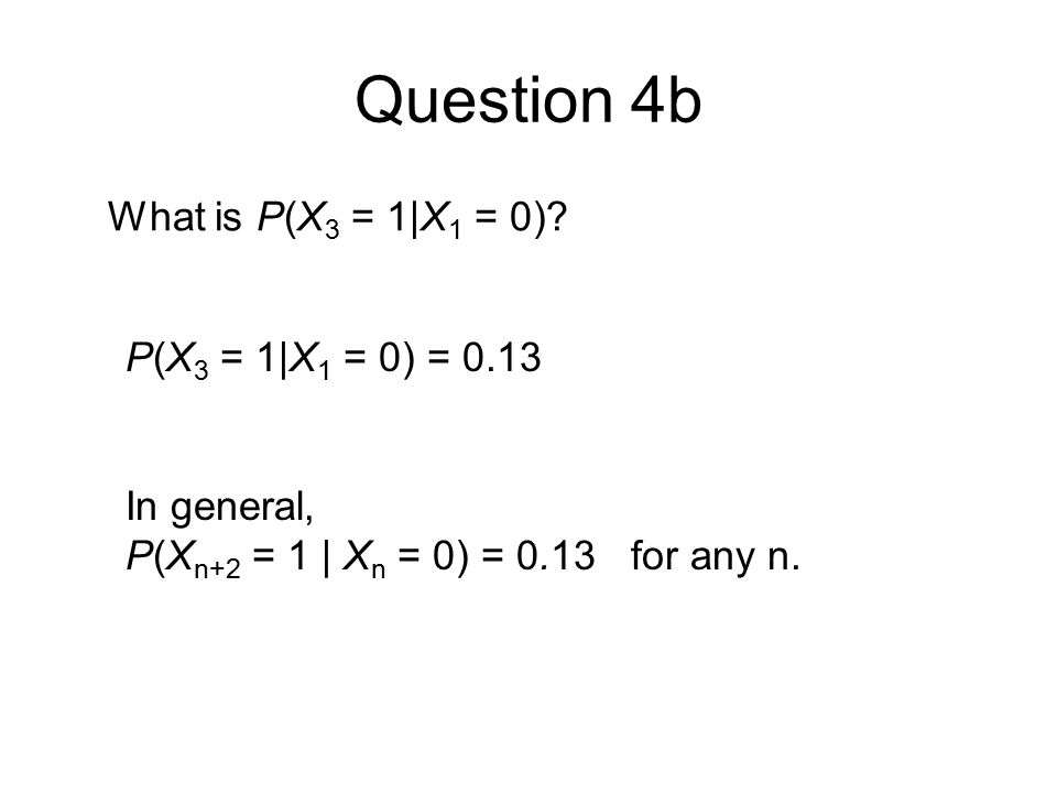 Question 4b What is P(X 3 = 1|X 1 = 0).