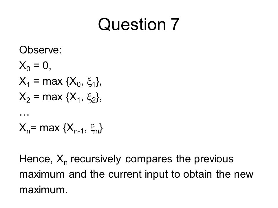 Question 7 Observe: X 0 = 0, X 1 = max {X 0,  1 }, X 2 = max {X 1,  2 }, … X n = max {X n-1,  n } Hence, X n recursively compares the previous maximum and the current input to obtain the new maximum.