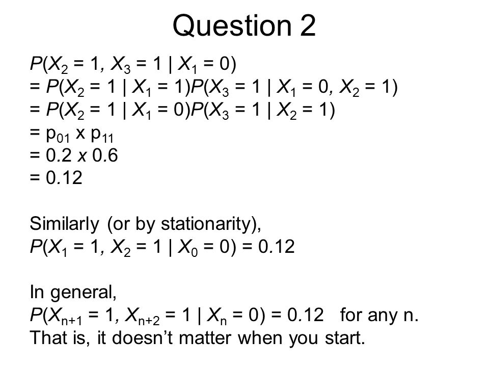 Question 2 P(X 2 = 1, X 3 = 1 | X 1 = 0) = P(X 2 = 1 | X 1 = 1)P(X 3 = 1 | X 1 = 0, X 2 = 1) = P(X 2 = 1 | X 1 = 0)P(X 3 = 1 | X 2 = 1) = p 01 x p 11 = 0.2 x 0.6 = 0.12 Similarly (or by stationarity), P(X 1 = 1, X 2 = 1 | X 0 = 0) = 0.12 In general, P(X n+1 = 1, X n+2 = 1 | X n = 0) = 0.12 for any n.