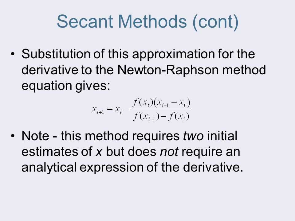 Secant Methods (cont) Substitution of this approximation for the derivative to the Newton-Raphson method equation gives: Note - this method requires t