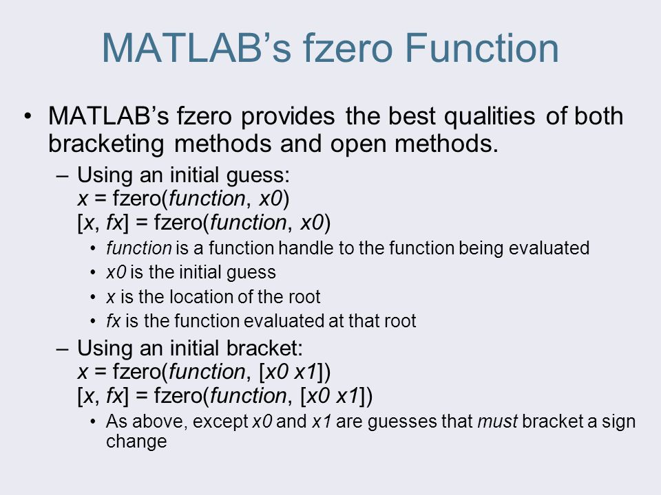 MATLAB's fzero Function MATLAB's fzero provides the best qualities of both bracketing methods and open methods. –Using an initial guess: x = fzero(fun