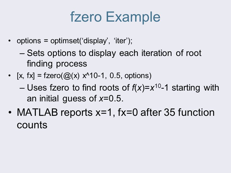 fzero Example options = optimset('display', 'iter'); –Sets options to display each iteration of root finding process [x, fx] = fzero(@(x) x^10-1, 0.5,