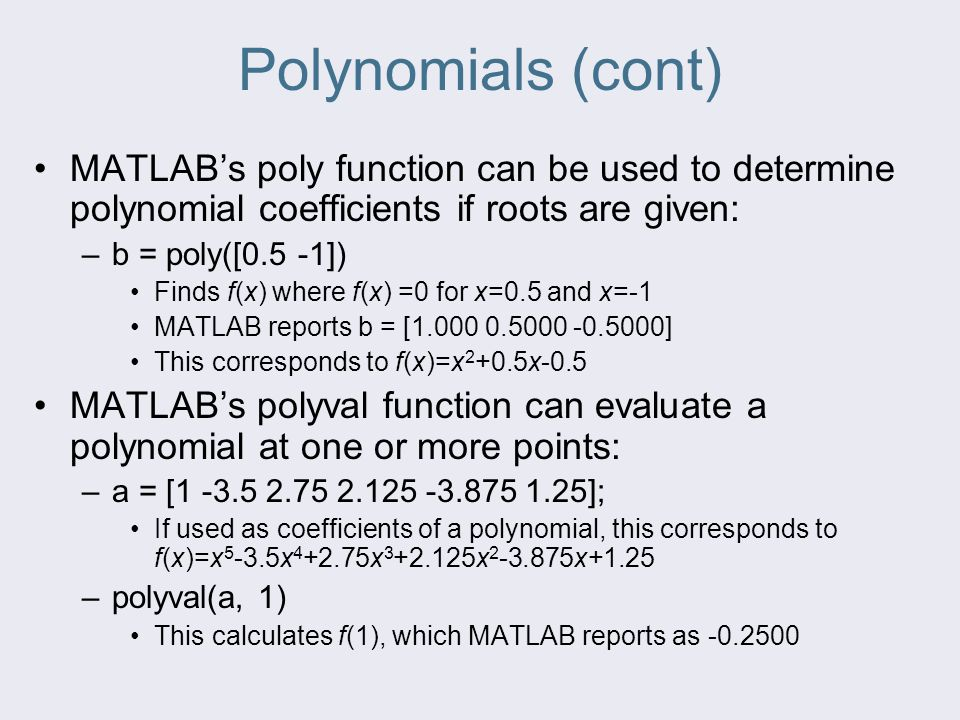 Polynomials (cont) MATLAB's poly function can be used to determine polynomial coefficients if roots are given: –b = poly([0.5 -1]) Finds f(x) where f(
