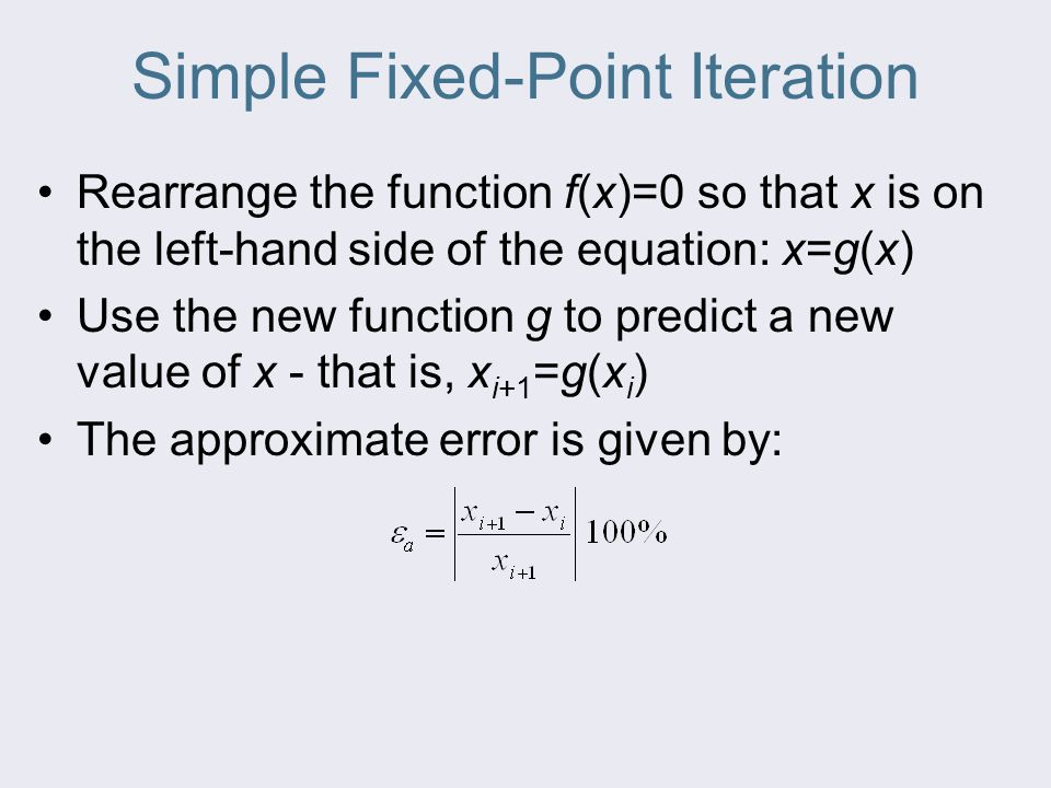 Simple Fixed-Point Iteration Rearrange the function f(x)=0 so that x is on the left-hand side of the equation: x=g(x) Use the new function g to predic