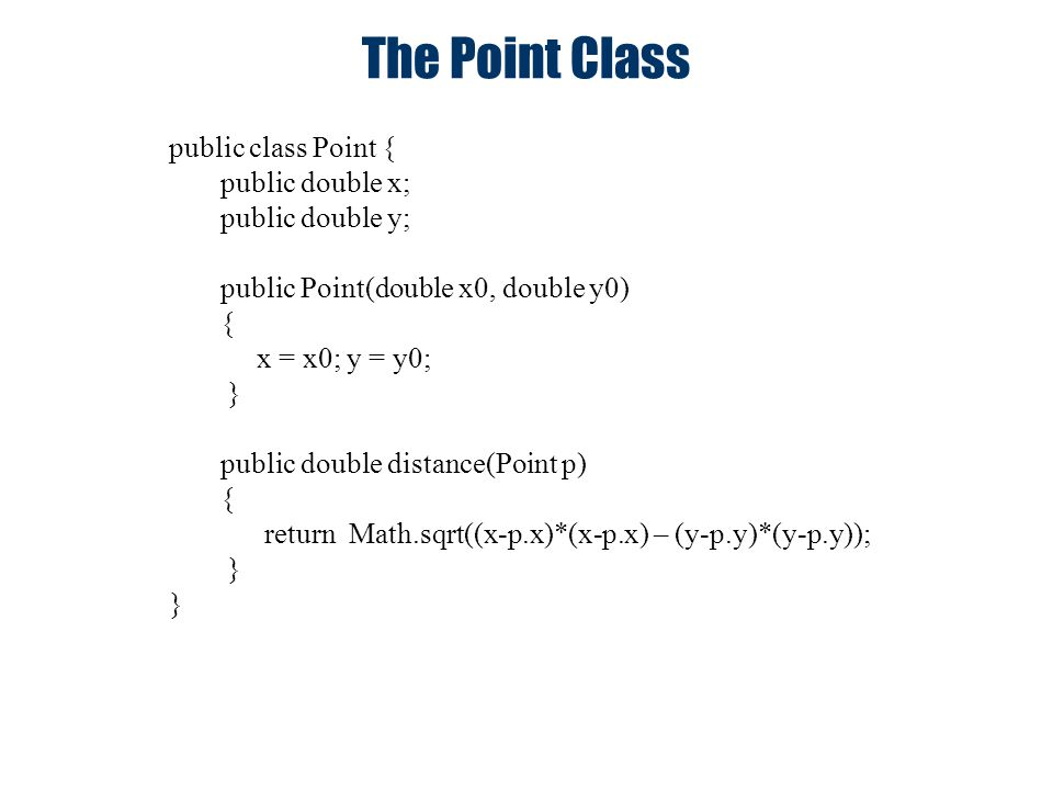 The Point Class public class Point { public double x; public double y; public Point(double x0, double y0) { x = x0; y = y0; } public double distance(P