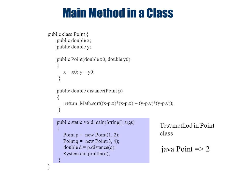 public class Point { public double x; public double y; public Point(double x0, double y0) { x = x0; y = y0; } public double distance(Point p) { return Math.sqrt((x-p.x)*(x-p.x) – (y-p.y)*(y-p.y)); } public static void main(String[] args) { Point p = new Point(1, 2); Point q = new Point(3, 4); double d = p.distance(q); System.out.println(d); } Main Method in a Class Test method in Point class java Point => 2