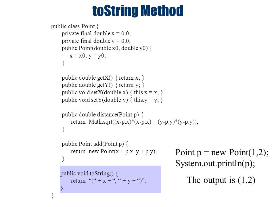 toString Method public class Point { private final double x = 0.0; private final double y = 0.0; public Point(double x0, double y0) { x = x0; y = y0;