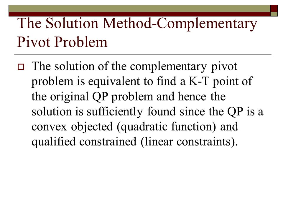 The Solution Method-Complementary Pivot Problem  The solution of the complementary pivot problem is equivalent to find a K-T point of the original QP