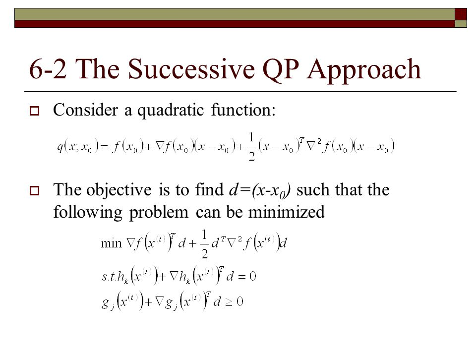 6-2 The Successive QP Approach  Consider a quadratic function:  The objective is to find d=(x-x 0 ) such that the following problem can be minimized