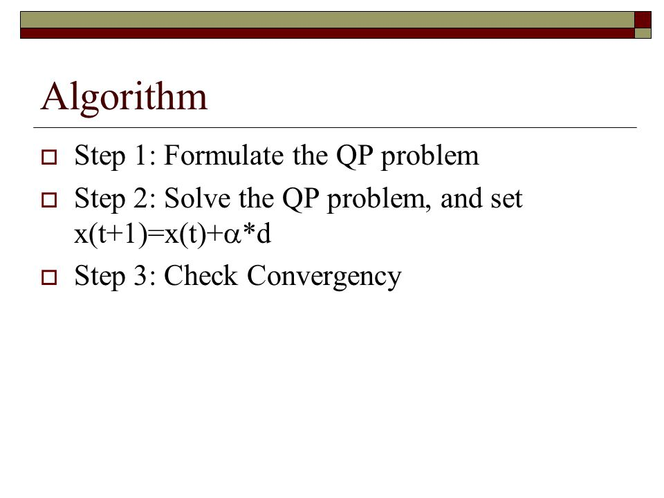Algorithm  Step 1: Formulate the QP problem  Step 2: Solve the QP problem, and set x(t+1)=x(t)+  *d  Step 3: Check Convergency